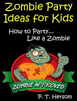 Zombie Party Ideas for Kids: How to Party Like a Zombie... Zombie Approved Kids Party Ideas for Kids Age 6 - 14 (Zombie Approved Series Book 2) by [Hersom, P. T.]