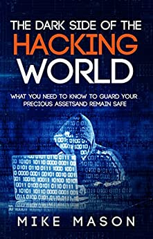 The Dark Side of the Hacking World: What You Need to Know to Guard Your Precious Assets and Remain Safe by [Mason, Mike]