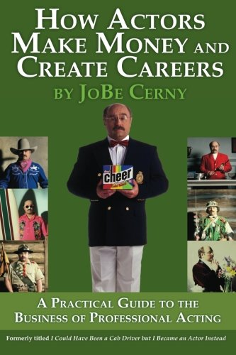 How Actors Make Money and Create Careers: A Practical Guide to the Business of Professional Acting