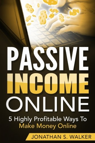 Passive Income Online: 5 Highly Profitable Ways To Make Money Online (The Only Sources You Will Ever Need) pdf epub