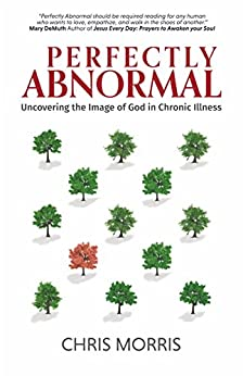 Perfectly Abnormal: Uncovering the Image of God in Chronic Illness by [Morris, Chris]