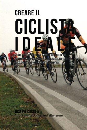 Download Creare il Ciclista Ideale: Scopri Trucchi E Segreti Utilizzati Dai Migliori Ciclisti Professionisti Ed Allenatori Per Migliorare Il Tuo Esercizio ... E La Resistenza Mentale (Italian Edition) ebook