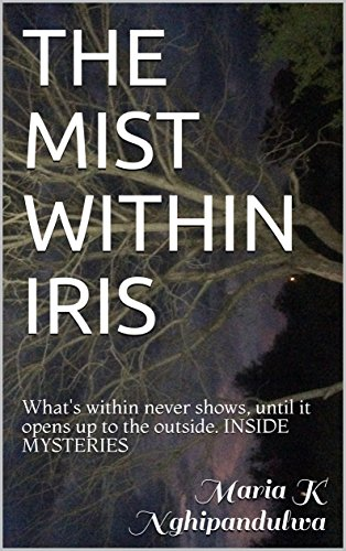 Iris Mist (THE MIST WITHIN IRIS: What's within never shows, until it opens up to the outside.  INSIDE MYSTERIES)