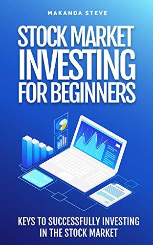 STOCK MARKET INVESTING FOR BEGINNERS: KEYS TO SUCCESSFULLY INVESTING IN THE STOCK MARKET