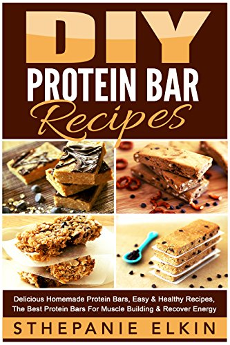 DIY Protein Bars Recipes: Delicious Homemade Protein Bars, Easy & Healthy Recipes, The Best Protein Bars For Muscle