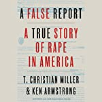A False Report: A True Story of Rape in America | T. Christian Miller,Ken Armstrong