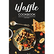 Waffle Cookbook: Delicious & Easy Waffle Recipes for Anytime of the Day