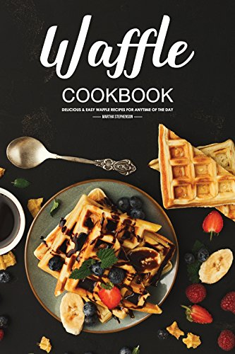 Waffle Cookbook: Delicious & Easy Waffle Recipes for Anytime of the Day by Martha Stephenson