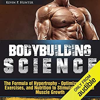 Amazon Com Bodybuilding Science The Formula Of Hypertrophy Optimize Training Exercises And Nutrition To Stimulate Maximal Muscle Growth Audible Audio Edition Kevin P Hunter Dean Eby Kevin P Hunter Audible Audiobooks