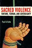 Sacred Violence: Torture, Terror, and Sovereignty (Law, Meaning, and Violence)