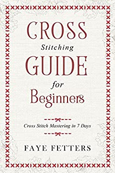 Cross Stitching Guide for Beginners: Cross Stitch Mastering in 7 Days by [Fetters, Faye]