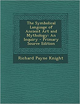 The Symbolical Language of Ancient Art and Mythology: An Inquiry - Primary Source Edition