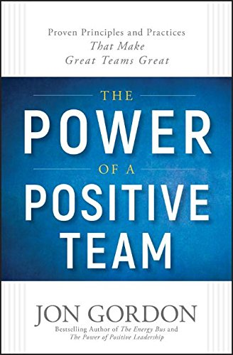 The Power of a Positive Team: Proven Principles and Practices that Make Great Teams Great cover
