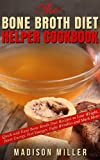 The Bone Broth Diet Helper Cookbook: Quick and Easy Bone Broth Diet Recipes to Lose Weight, Boost Energy, Feel Younger, Fight Wrinkles and Much More