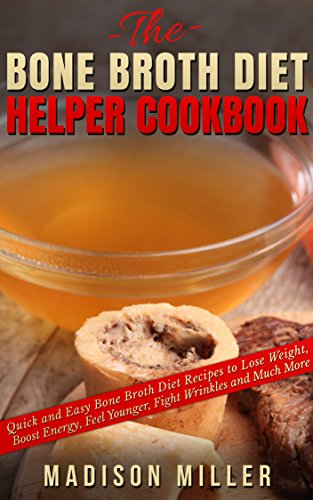 The Bone Broth Diet Helper Cookbook: Quick and Easy Bone Broth Diet Recipes to Lose Weight, Boost Energy, Feel Younger, Fight Wrinkles and Much More by [Miller, Madison]
