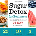 Sugar Detox for Beginners: Your Guide to Starting a 21-Day Sugar Detox | Hayward Press