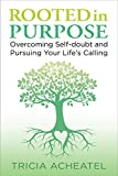 Rooted in Purpose: Overcoming Self-doubt and Pursuing Your Life's...