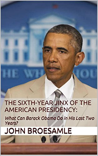The Sixth-Year Jinx  of the American Presidency:: What Can Barack Obama Do  in His Last Two Years? (Obama The Last President Of The United States)
