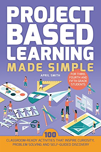 Project Based Learning Made Simple: 100 Classroom-Ready Activities that Inspire Curiosity, Problem Solving and Self-Guided Discovery for Third, Fourth and Fifth Grade Students (4th Grade Math Project Based Learning Ideas)