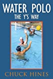 Water Polo the Y's Way, Chuck Hines, 143892089X