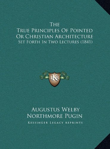 The True Principles Of Pointed Or Christian Architecture: Set Forth In Two Lectures (1841) PDF