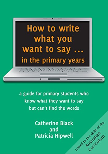 How to Write What You Want to Say ... in the Primary Years: A Guide for Primary Students Who Know What They Want to Say But Can't Find the Words