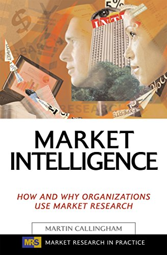 Market Intelligence: How and Why Organizations Use Market Research (Market Research in Practice)