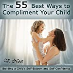 The 55 Best Ways to Compliment Your Child: Building a Child's Self-Esteem and Self-Confidence | V. Noot