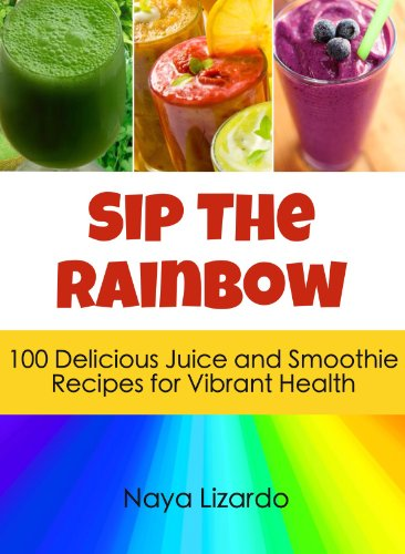 SIP THE RAINBOW: 100 Superfood Smoothies & Juicing Recipes for Weight Loss and Vibrant Health: (Great Nutribullet Recipes) Kindle Edition