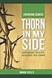 img - for Thorn In My Side: Surviving Cancer. Choosing to Live against all odds. book / textbook / text book