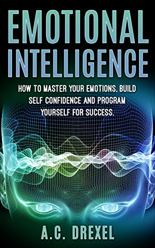 (Emotional Intelligence: How to Master your Emotions, Build Self-Confidence and Program Yourself for Success (Emotions, IQ, Success, Skills, Tricks,))