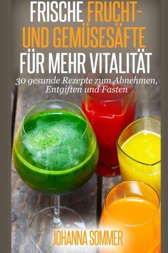 frische-frucht-und-gemsesfte-fr-mehr-vitalitt-30-gesunde-saftrezepte-zum-abnehmen-entgiften-und-fasten