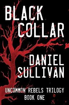 Black Collar: Book 1 of the Uncommon Rebels Trilogy by [Sullivan, Daniel]
