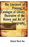 The Literature of Printing, a Catalogue of Library Illustrative of the History and Art of Typography, Richard March Hoe, 055961411X