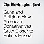 Guns and Religion: How American Conservatives Grew Closer to Putin's Russia | Rosalind S. Helderman,Tom Hamburger