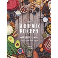 The Bordeaux Kitchen: An Immersion Into French Food and Wine, Inspired by Ancestral Traditions