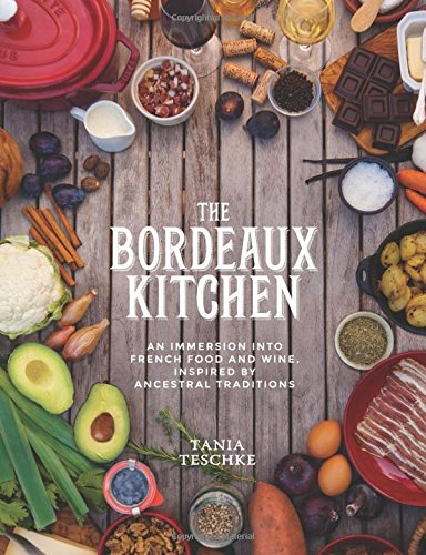 The Bordeaux Kitchen: An Immersion into French Food and Wine, Inspired by Ancestral Traditions by Tania Teschke