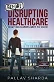 Before Disrupting Healthcare by Pallav Sharda (2016-06-19)