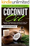 Coconut Oil: Coconut Oil For Beginners - Discover The Miraculous Coconut Oil Uses For Weight Loss, Anti-Aging And Vibrant Health! (Essential Oils, Homemade Beauty Products, Anti Aging)