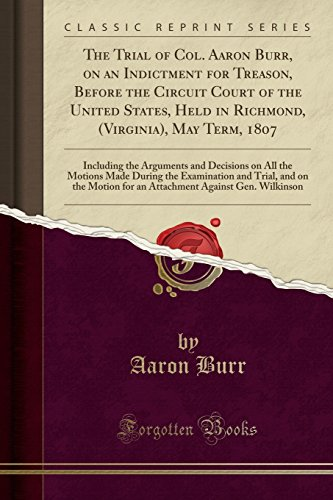 The Trial of Col. Aaron Burr, on an Indictment for Treason, Before the Circuit Court of the United States, Held in Richmond, (Virginia), May Term, ... Made During the Examination and Trial, and on