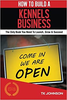 How To Build A Kennels Business (Special Edition): The Only Book You Need To Launch, Grow and Succeed (Build a Business Collection)