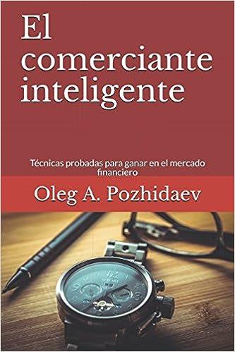 El comerciante inteligente: Técnicas probadas para ganar en el mercado financiero (Spanish Edition): Oleg A. Pozhidaev: 9781980351207: Amazon.com: Books