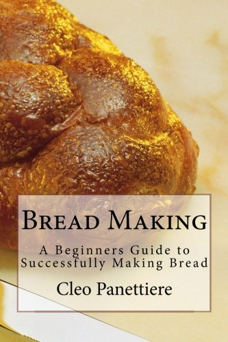 Bread Making: A Beginners Guide to Successfully Making Bread by Cleo Panettiere