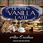 Death by Vanilla Latte: Bookstore Cafe Mystery Series, Book 4 | Alex Erickson