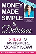 Money Made Simple & Delicious: 5 Keys To Having More Money Now!