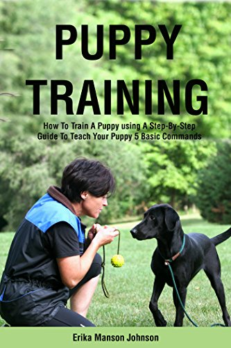 PUPPY TRAINING GUIDE: How To Train A Puppy using A Step-By