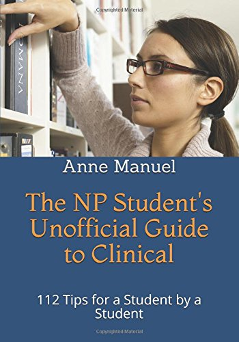The NP Students Unofficial Guide to Clinical: 112 Tips for a Student by a Student Anne Manuel