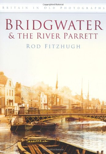 Bridgwater and the River Parrett in Old Photographs (Britain in Old Photographs)
