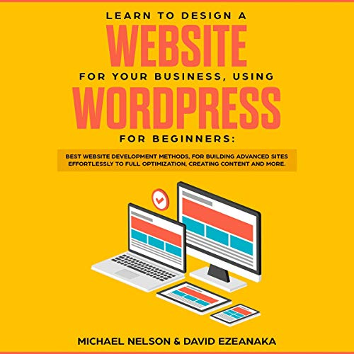 Learn to Design a Website for Your Business, Using WordPress for Beginners: Best Website Development Methods, for Building Advanced Sites Effortlessly to Full Optimization, Creating Content and More (Best Blog Sites For Beginners)