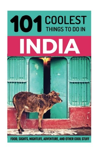 India: India Travel Guide: 101 Coolest Things to Do in India (Rajasthan, Goa, New Delhi, Kerala, Mumbai, Kolkata, Kashmir, Rishikesh, Jaipur, Varanasi)